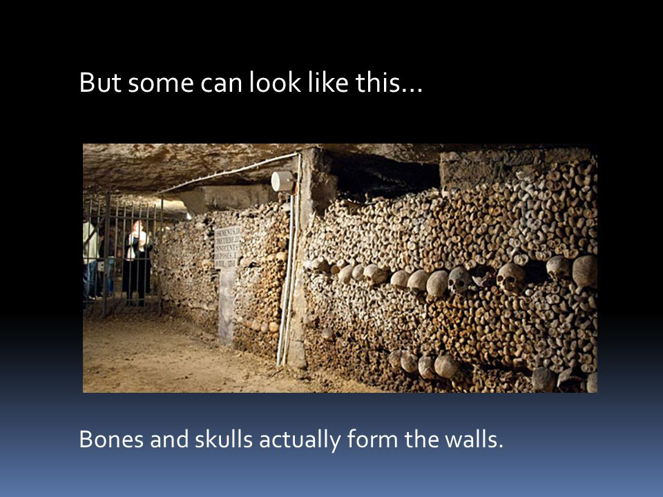But some can look like this… Bones and skulls actually form the walls.
