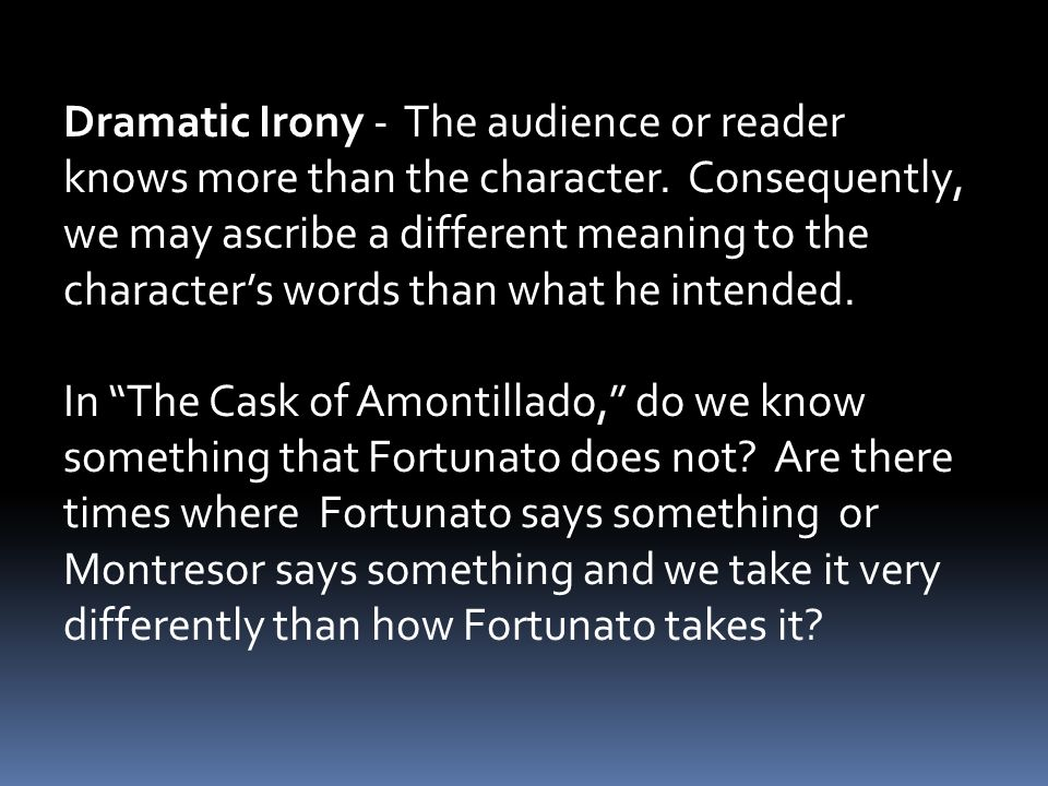 Dramatic Irony - The audience or reader knows more than the character.