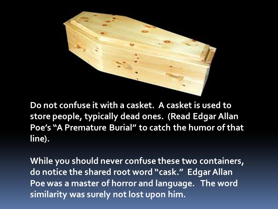 Do not confuse it with a casket. A casket is used to store people, typically dead ones.