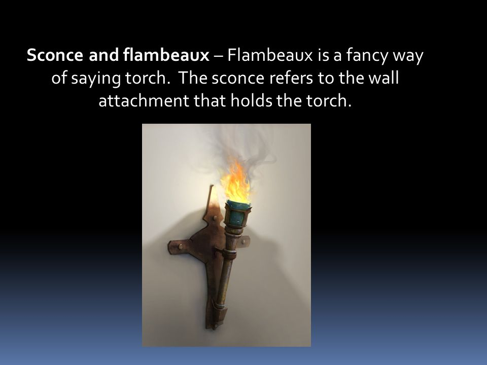 Sconce and flambeaux – Flambeaux is a fancy way of saying torch.