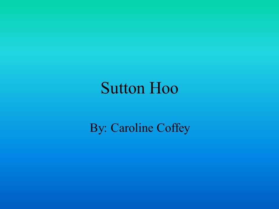 Sutton Hoo By: Caroline Coffey