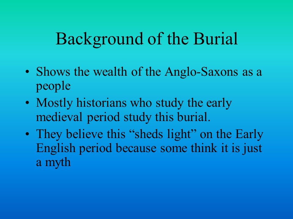 Background of the Burial Shows the wealth of the Anglo-Saxons as a people Mostly historians who study the early medieval period study this burial.