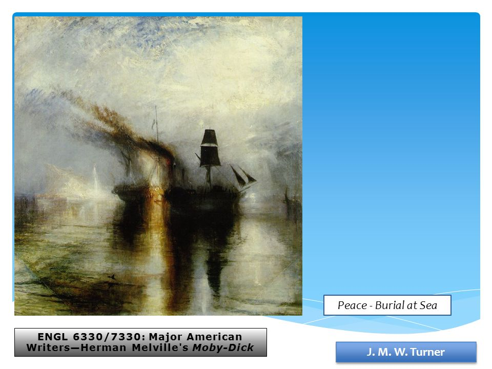 ENGL 6330/7330: Major American Writers—Herman Melville's Moby-Dick J. M. W. Turner Peace - Burial at Sea
