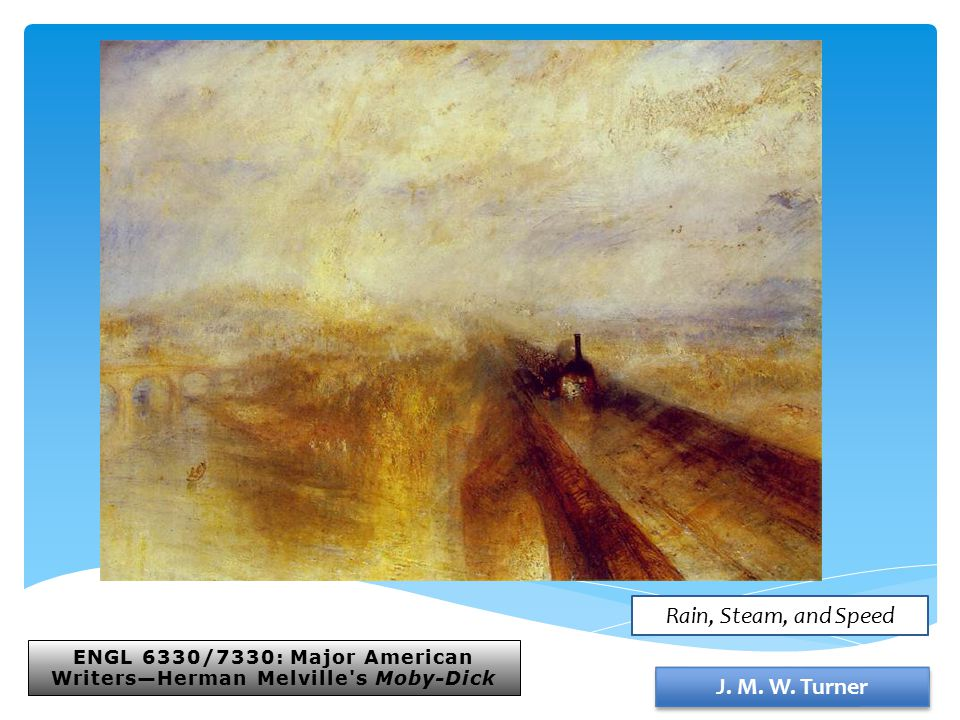 ENGL 6330/7330: Major American Writers—Herman Melville's Moby-Dick J. M. W. Turner Rain, Steam, and Speed