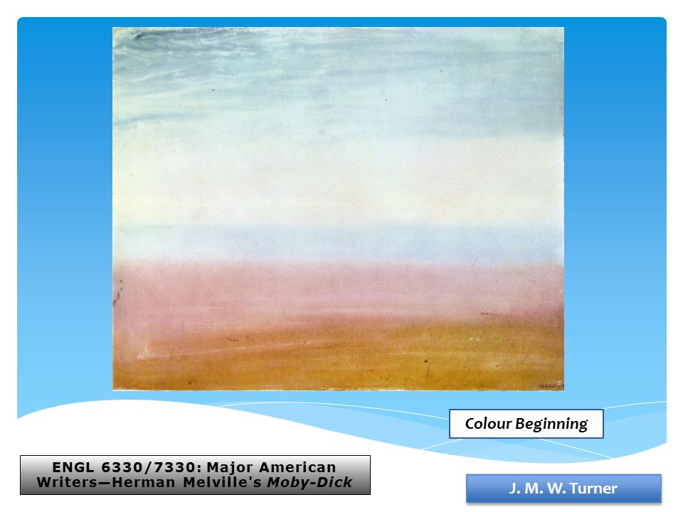 ENGL 6330/7330: Major American Writers—Herman Melville's Moby-Dick J. M. W. Turner Colour Beginning