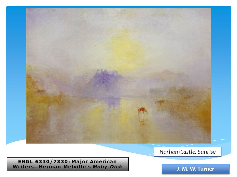 ENGL 6330/7330: Major American Writers—Herman Melville's Moby-Dick J. M. W. Turner Norham Castle, Sunrise