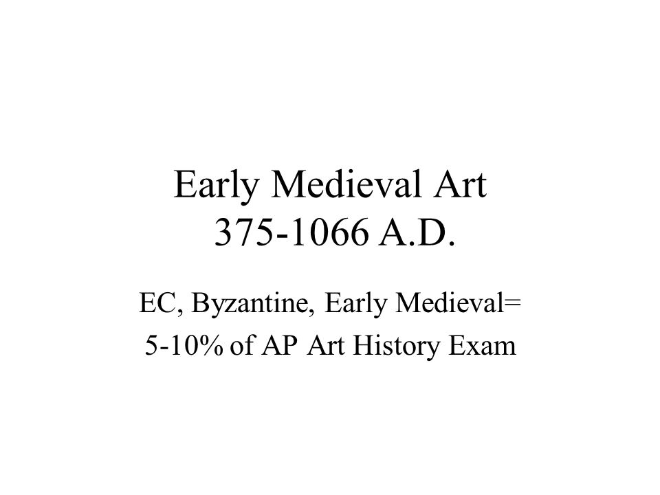 Early Medieval Art 375-1066 A.D. EC, Byzantine, Early Medieval= 5-10% of AP Art History Exam