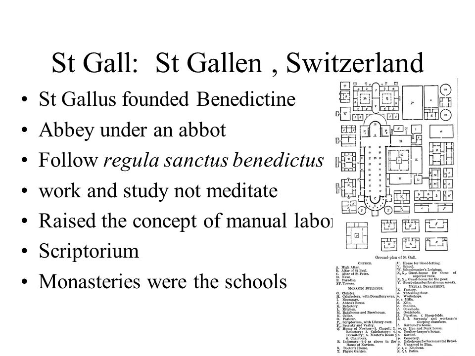 St Gall: St Gallen, Switzerland St Gallus founded Benedictine Abbey under an abbot Follow regula sanctus benedictus work and study not meditate Raised the concept of manual labor Scriptorium Monasteries were the schools