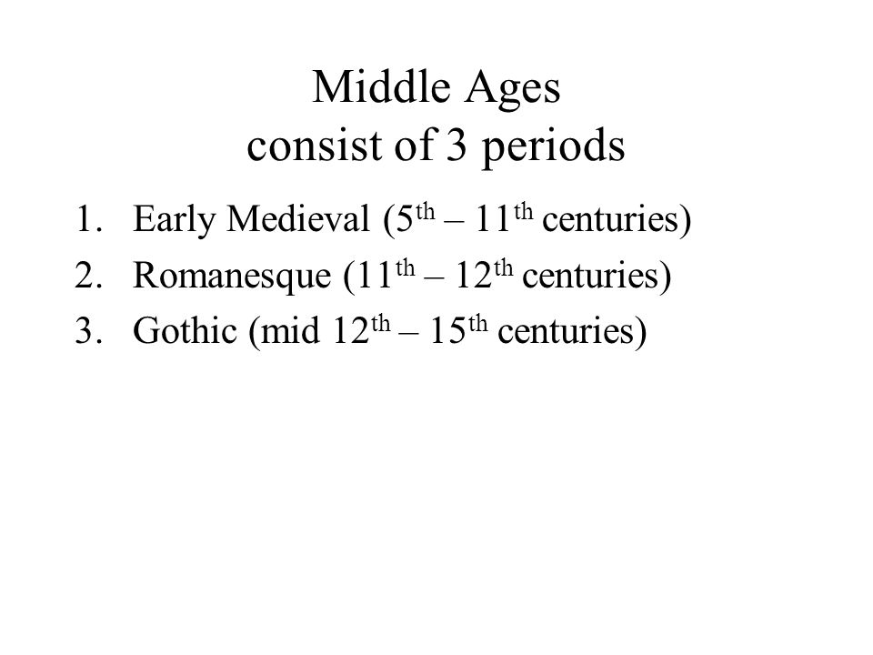 Middle Ages consist of 3 periods 1.Early Medieval (5 th – 11 th centuries) 2.Romanesque (11 th – 12 th centuries) 3.Gothic (mid 12 th – 15 th centuries)