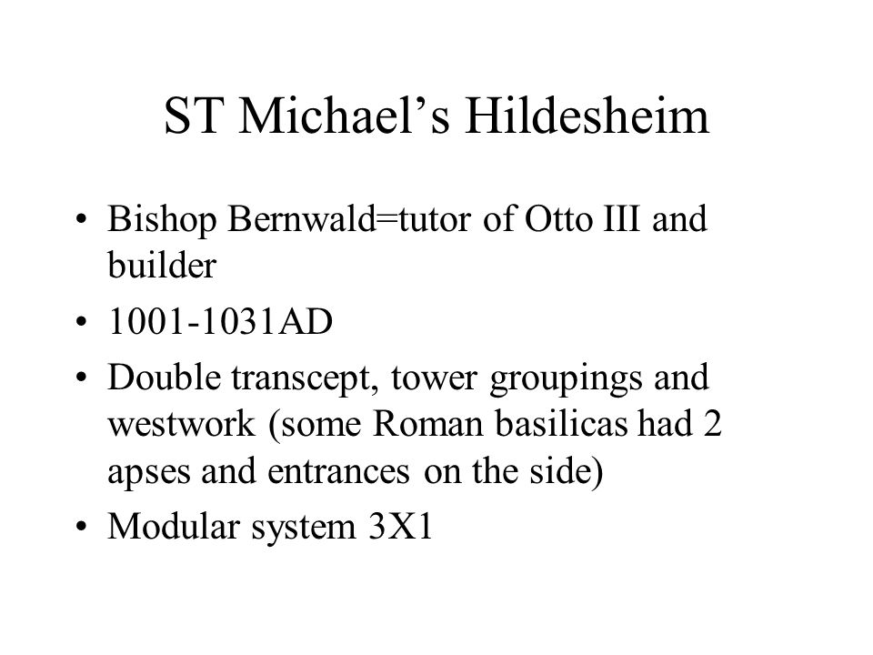 ST Michael's Hildesheim Bishop Bernwald=tutor of Otto III and builder 1001-1031AD Double transcept, tower groupings and westwork (some Roman basilicas had 2 apses and entrances on the side) Modular system 3X1