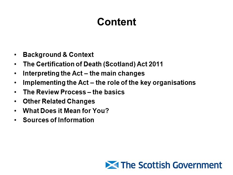 Content Background & Context The Certification of Death (Scotland) Act 2011 Interpreting the Act – the main changes Implementing the Act – the role of the key organisations The Review Process – the basics Other Related Changes What Does it Mean for You.