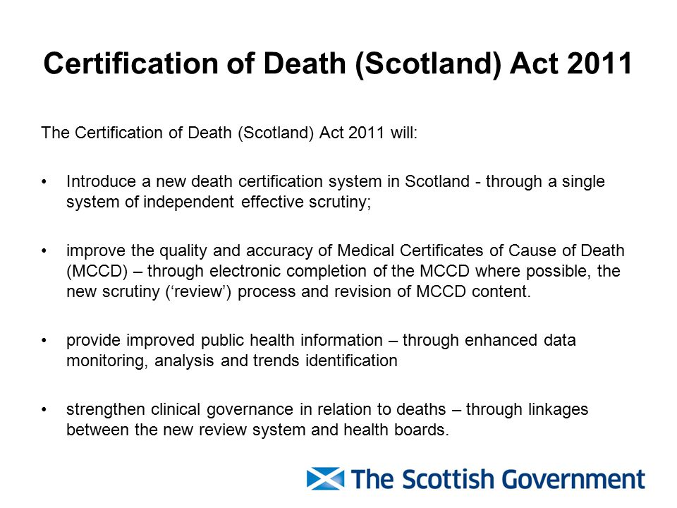 Certification of Death (Scotland) Act 2011 The Certification of Death (Scotland) Act 2011 will: Introduce a new death certification system in Scotland - through a single system of independent effective scrutiny; improve the quality and accuracy of Medical Certificates of Cause of Death (MCCD) – through electronic completion of the MCCD where possible, the new scrutiny ('review') process and revision of MCCD content.
