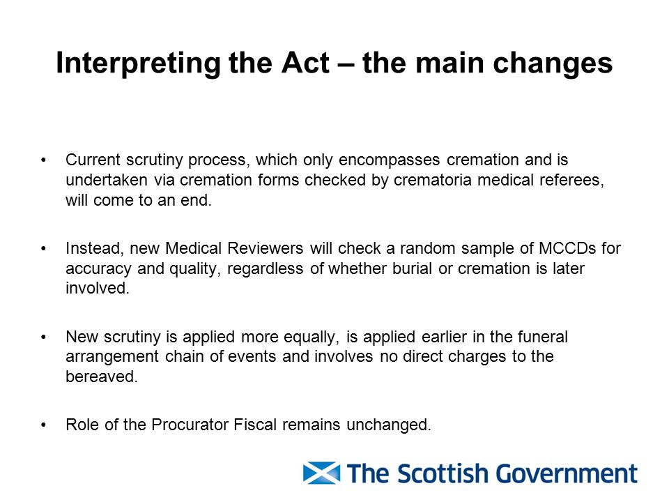 Interpreting the Act – the main changes Current scrutiny process, which only encompasses cremation and is undertaken via cremation forms checked by crematoria medical referees, will come to an end.