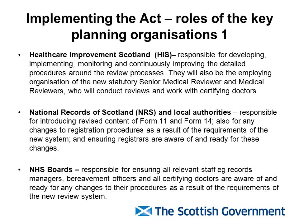 Implementing the Act – roles of the key planning organisations 1 Healthcare Improvement Scotland (HIS)– responsible for developing, implementing, monitoring and continuously improving the detailed procedures around the review processes.