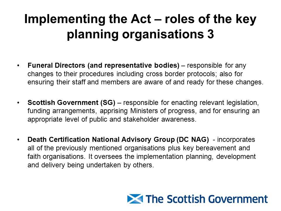 Implementing the Act – roles of the key planning organisations 3 Funeral Directors (and representative bodies) – responsible for any changes to their procedures including cross border protocols; also for ensuring their staff and members are aware of and ready for these changes.