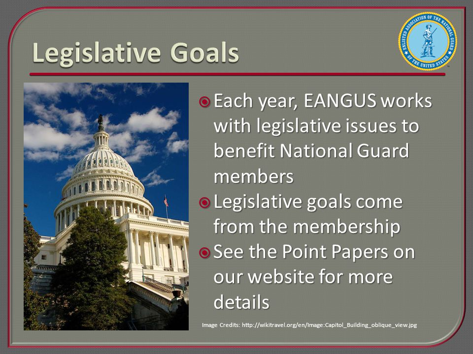  Each year, EANGUS works with legislative issues to benefit National Guard members  Legislative goals come from the membership  See the Point Papers on our website for more details Image Credits: http://wikitravel.org/en/Image:Capitol_Building_oblique_view.jpg