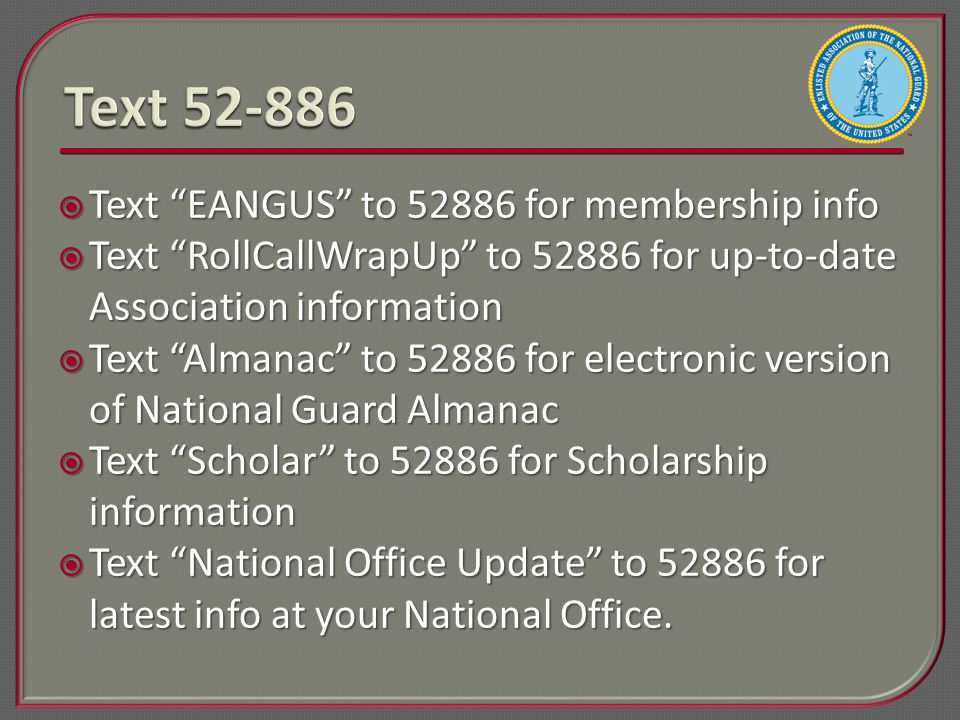  Text EANGUS to 52886 for membership info  Text RollCallWrapUp to 52886 for up-to-date Association information  Text Almanac to 52886 for electronic version of National Guard Almanac  Text Scholar to 52886 for Scholarship information  Text National Office Update to 52886 for latest info at your National Office.