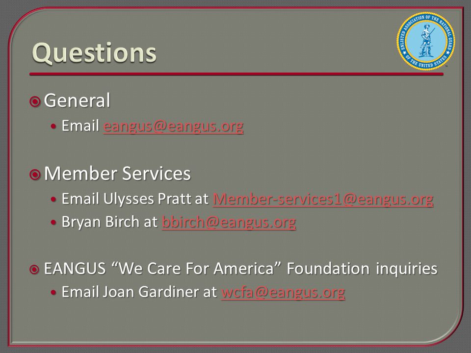  General Email eangus@eangus.org Email eangus@eangus.orgeangus@eangus.org  Member Services Email Ulysses Pratt at Member-services1@eangus.org Email Ulysses Pratt at Member-services1@eangus.orgMember-services1@eangus.org Bryan Birch at bbirch@eangus.org Bryan Birch at bbirch@eangus.orgbbirch@eangus.org  EANGUS We Care For America Foundation inquiries Email Joan Gardiner at wcfa@eangus.org Email Joan Gardiner at wcfa@eangus.orgwcfa@eangus.org