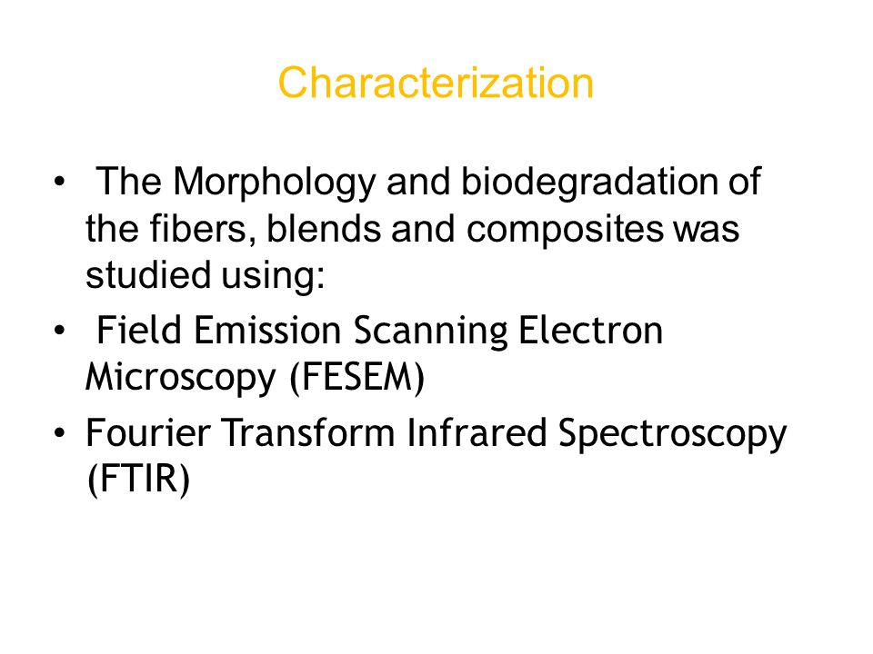 The Morphology and biodegradation of the fibers, blends and composites was studied using: Field Emission Scanning Electron Microscopy (FESEM) Fourier Transform Infrared Spectroscopy (FTIR) Characterization