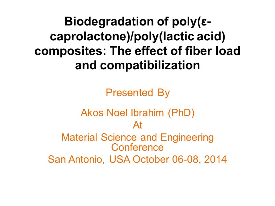 Biodegradation of poly(ε- caprolactone)/poly(lactic acid) composites: The effect of fiber load and compatibilization Presented By Akos Noel Ibrahim (PhD) At Material Science and Engineering Conference San Antonio, USA October 06-08, 2014
