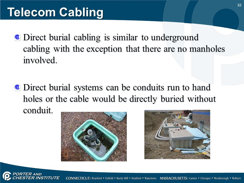 32 Telecom Cabling Direct burial cabling is similar to underground cabling with the exception that there are no manholes involved. Direct burial syste