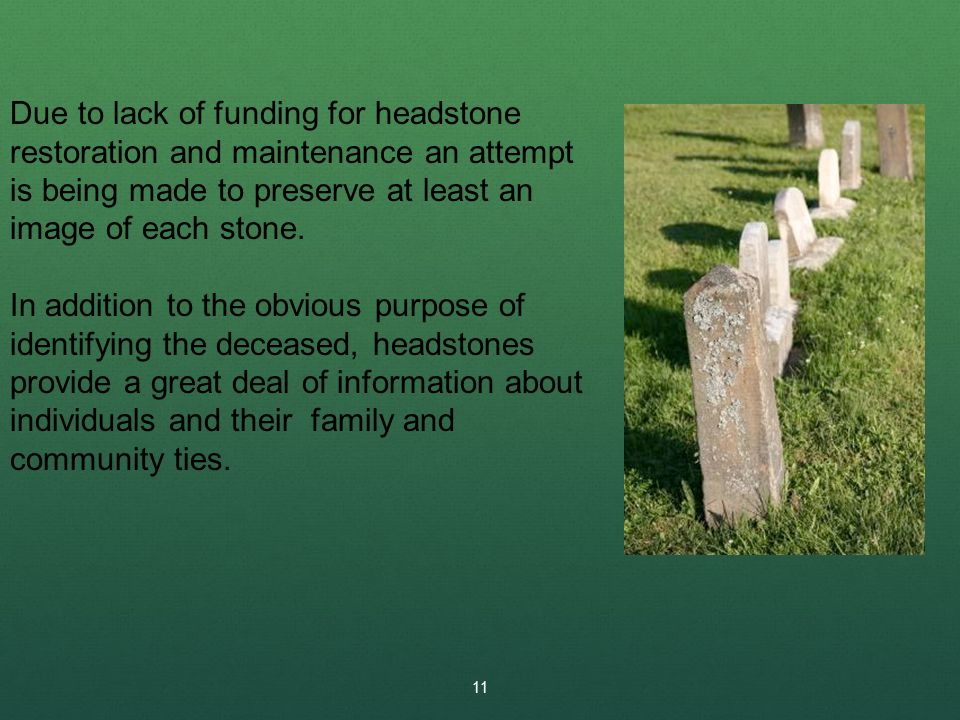 11 Due to lack of funding for headstone restoration and maintenance an attempt is being made to preserve at least an image of each stone.