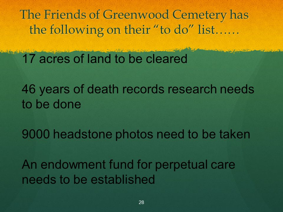 The Friends of Greenwood Cemetery has the following on their to do list…… 28 17 acres of land to be cleared 46 years of death records research needs to be done 9000 headstone photos need to be taken An endowment fund for perpetual care needs to be established