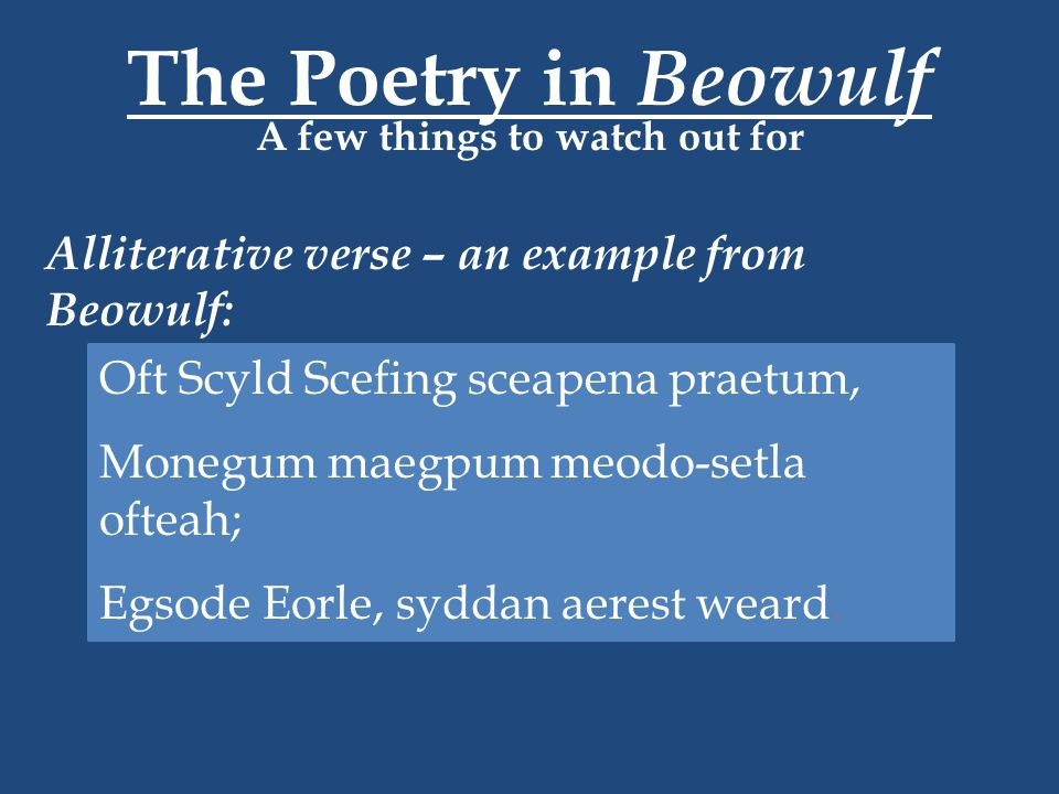 The Poetry in Beowulf A few things to watch out for Alliterative verse – an example from Beowulf: Oft Scyld Scefing sceapena praetum, Monegum maegpum