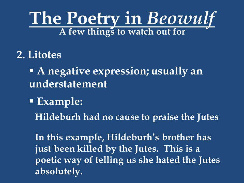 The Poetry in Beowulf A few things to watch out for 2. Litotes  A negative expression; usually an understatement  Example: Hildeburh had no cause to