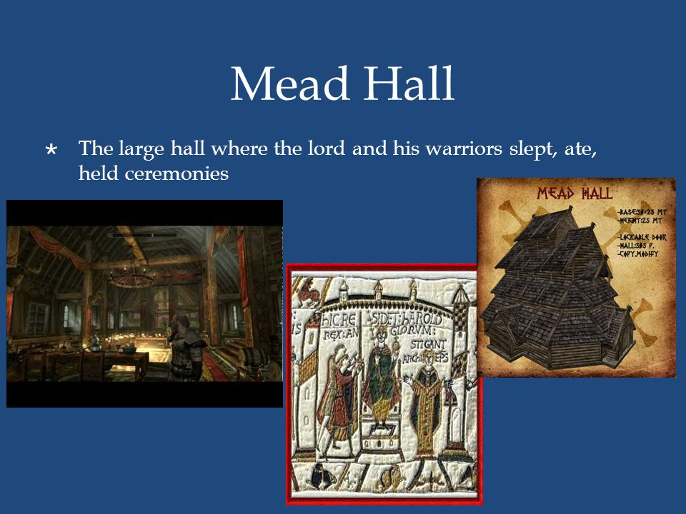 Mead Hall  The large hall where the lord and his warriors slept, ate, held ceremonies