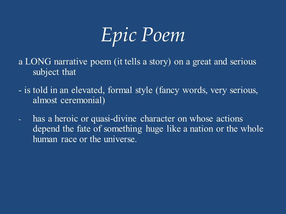 Epic Poem a LONG narrative poem (it tells a story) on a great and serious subject that - is told in an elevated, formal style (fancy words, very serio
