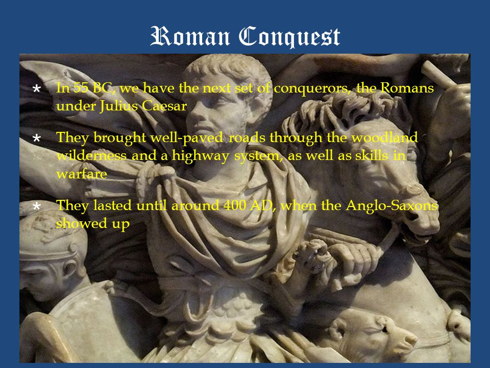 Roman Conquest  In 55 BC, we have the next set of conquerors, the Romans under Julius Caesar  They brought well-paved roads through the woodland wil