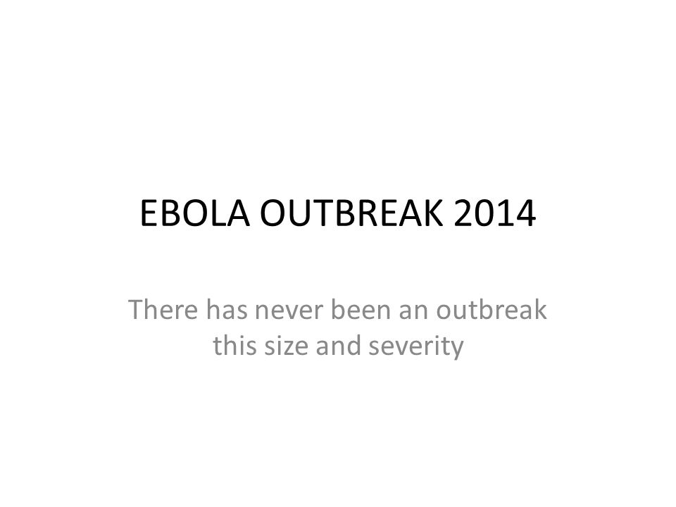 EBOLA OUTBREAK 2014 There has never been an outbreak this size and severity