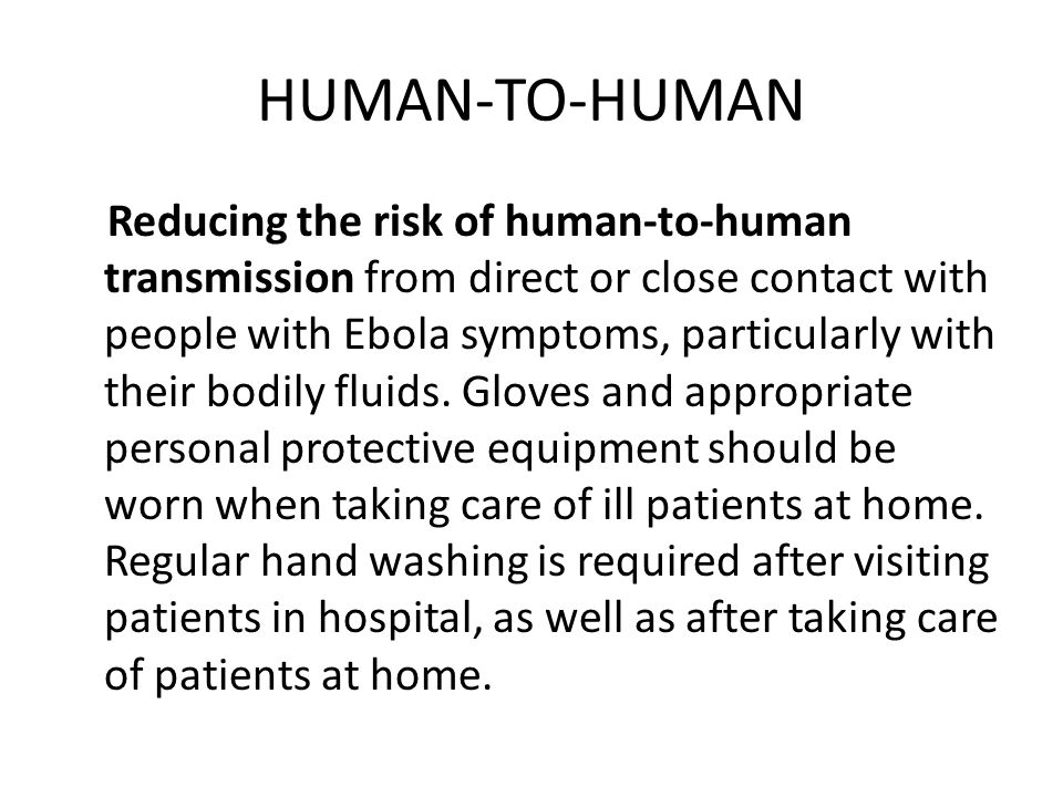 HUMAN-TO-HUMAN Reducing the risk of human-to-human transmission from direct or close contact with people with Ebola symptoms, particularly with their bodily fluids.