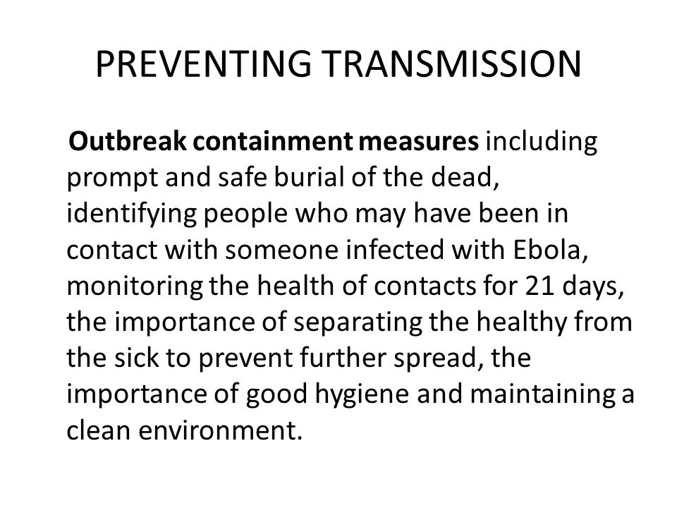 PREVENTING TRANSMISSION Outbreak containment measures including prompt and safe burial of the dead, identifying people who may have been in contact with someone infected with Ebola, monitoring the health of contacts for 21 days, the importance of separating the healthy from the sick to prevent further spread, the importance of good hygiene and maintaining a clean environment.