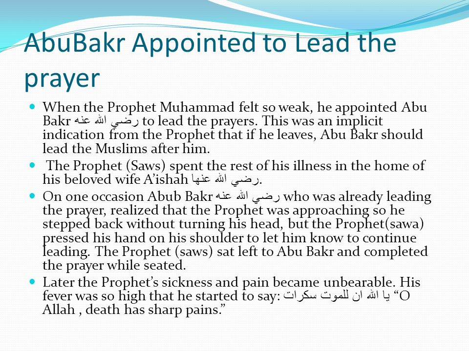 AbuBakr Appointed to Lead the prayer When the Prophet Muhammad felt so weak, he appointed Abu Bakr رضي الله عنه to lead the prayers.