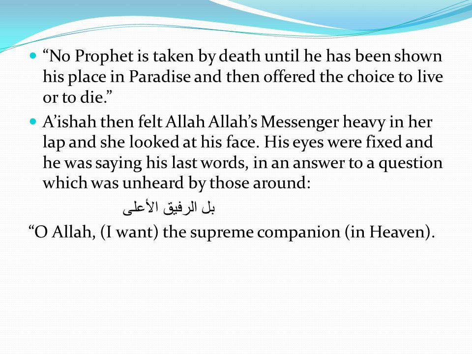No Prophet is taken by death until he has been shown his place in Paradise and then offered the choice to live or to die. A'ishah then felt Allah Allah's Messenger heavy in her lap and she looked at his face.