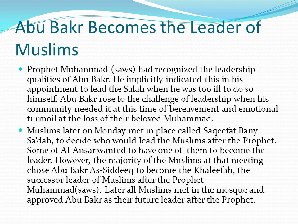 Abu Bakr Becomes the Leader of Muslims Prophet Muhammad (saws) had recognized the leadership qualities of Abu Bakr.