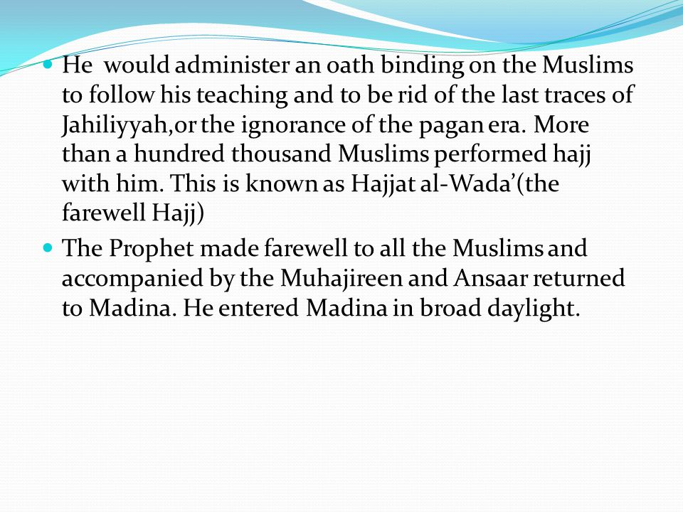 He would administer an oath binding on the Muslims to follow his teaching and to be rid of the last traces of Jahiliyyah,or the ignorance of the pagan era.