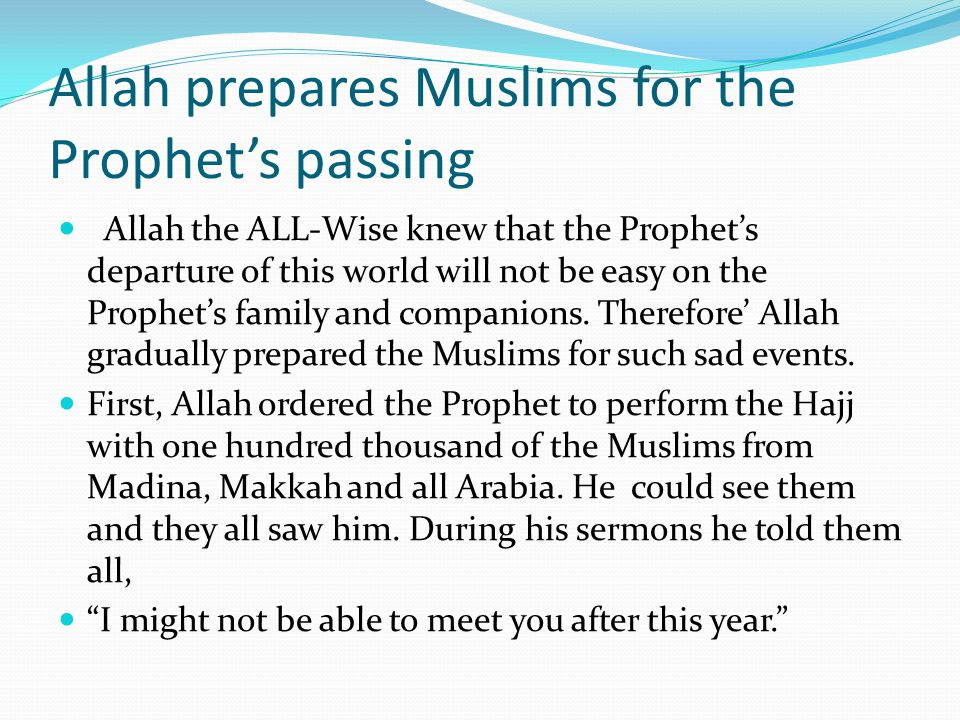 Allah prepares Muslims for the Prophet's passing Allah the ALL-Wise knew that the Prophet's departure of this world will not be easy on the Prophet's family and companions.