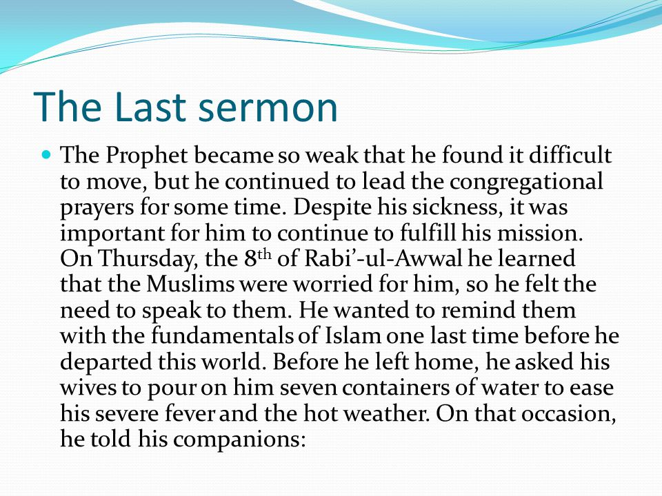 The Last sermon The Prophet became so weak that he found it difficult to move, but he continued to lead the congregational prayers for some time.