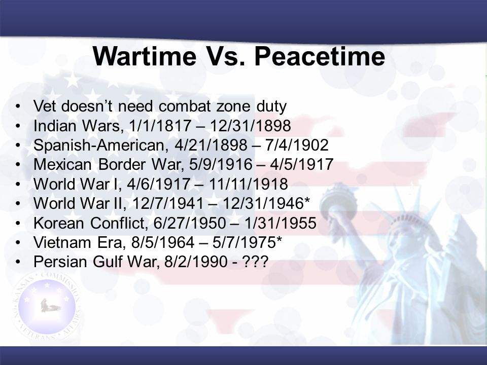 Vet doesn't need combat zone duty Indian Wars, 1/1/1817 – 12/31/1898 Spanish-American, 4/21/1898 – 7/4/1902 Mexican Border War, 5/9/1916 – 4/5/1917 World War I, 4/6/1917 – 11/11/1918 World War II, 12/7/1941 – 12/31/1946* Korean Conflict, 6/27/1950 – 1/31/1955 Vietnam Era, 8/5/1964 – 5/7/1975* Persian Gulf War, 8/2/1990 - .