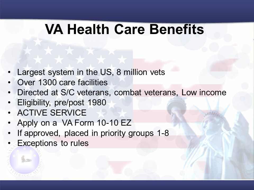 Largest system in the US, 8 million vets Over 1300 care facilities Directed at S/C veterans, combat veterans, Low income Eligibility, pre/post 1980 ACTIVE SERVICE Apply on a VA Form 10-10 EZ If approved, placed in priority groups 1-8 Exceptions to rules VA Health Care Benefits