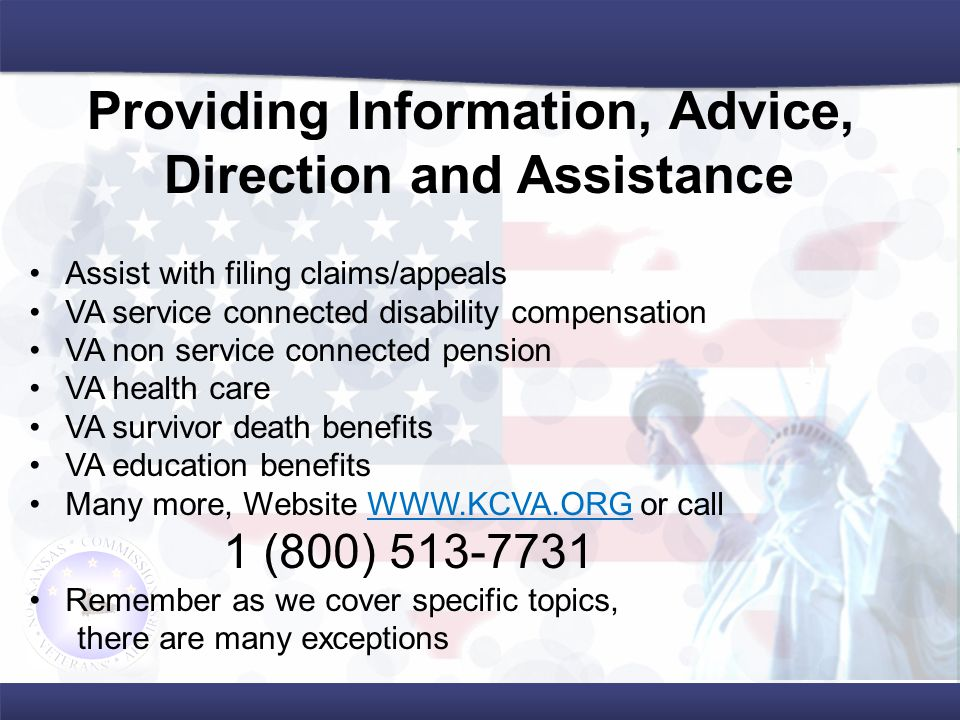 Assist with filing claims/appeals VA service connected disability compensation VA non service connected pension VA health care VA survivor death benefits VA education benefits Many more, Website WWW.KCVA.ORG or callWWW.KCVA.ORG 1 (800) 513-7731 Remember as we cover specific topics, there are many exceptions Providing Information, Advice, Direction and Assistance