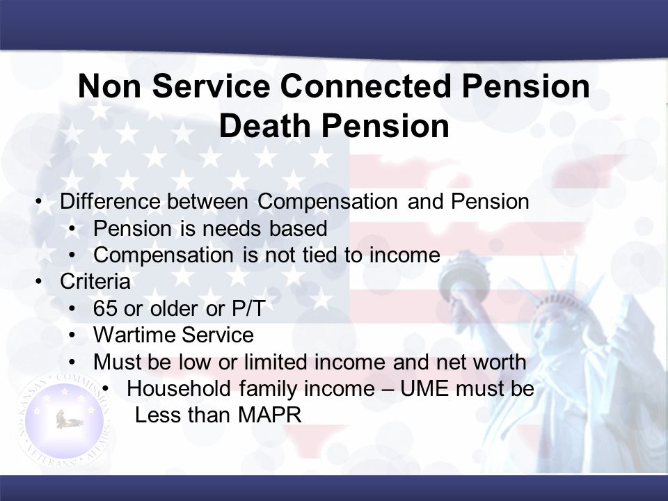 Difference between Compensation and Pension Pension is needs based Compensation is not tied to income Criteria 65 or older or P/T Wartime Service Must be low or limited income and net worth Household family income – UME must be Less than MAPR Non Service Connected Pension Death Pension