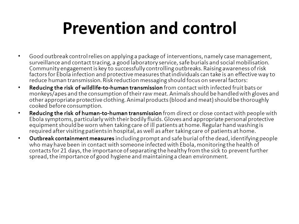 Prevention and control Good outbreak control relies on applying a package of interventions, namely case management, surveillance and contact tracing, a good laboratory service, safe burials and social mobilisation.