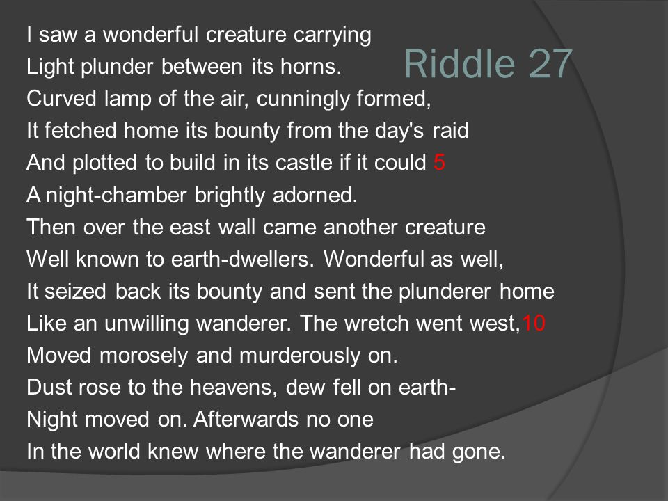 Riddle 27 I saw a wonderful creature carrying Light plunder between its horns. Curved lamp of the air, cunningly formed, It fetched home its bounty fr