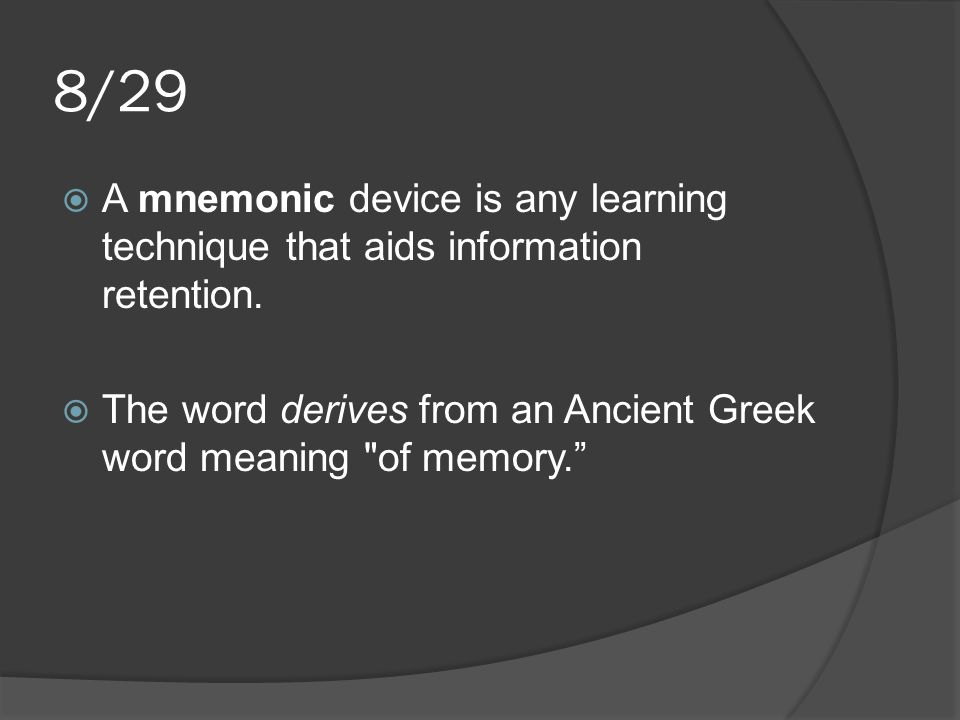 8/29  A mnemonic device is any learning technique that aids information retention.  The word derives from an Ancient Greek word meaning