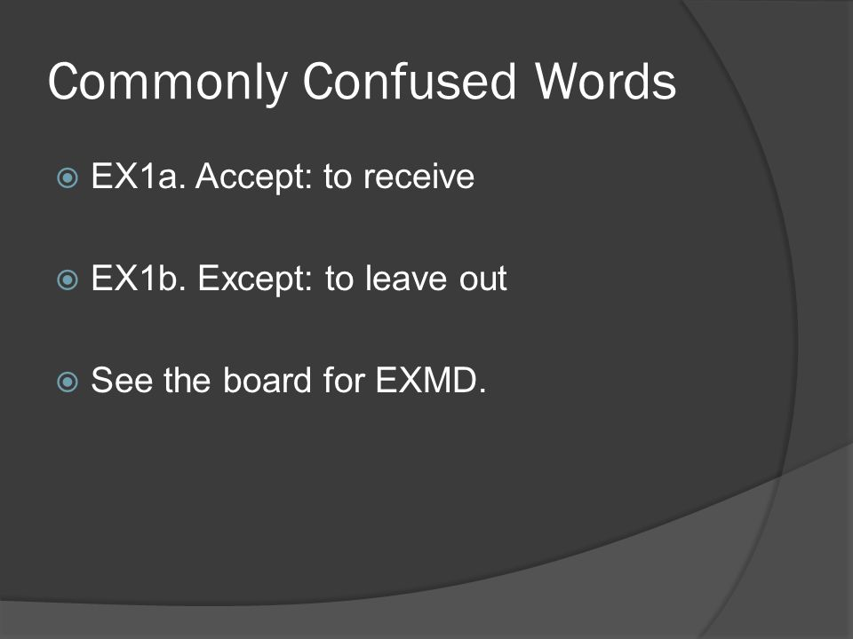 Commonly Confused Words  EX1a. Accept: to receive  EX1b. Except: to leave out  See the board for EXMD.