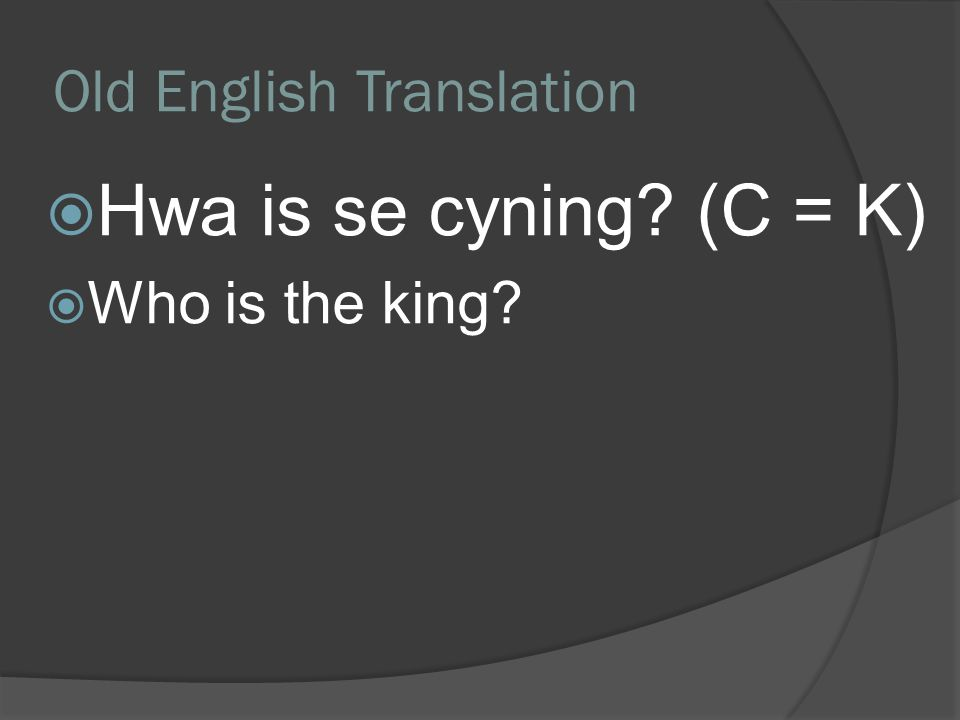 Old English Translation  Hwa is se cyning? (C = K)  Who is the king?